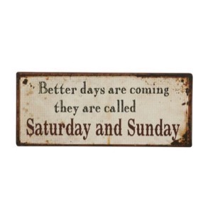 Better Days Are Coming - They Are Called Saturday and Sunday - metal skilt 31x13cm