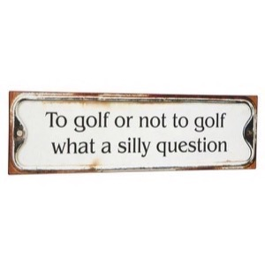 To Golf Or Not To Golf - What A Silly Question - Antik patineret metal skilt 51x15cm