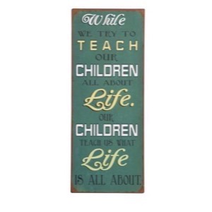 Metal skilt 31x76cm While We Try To Teach Our Children All About Life - Our Children Teach Us What Life Is All About