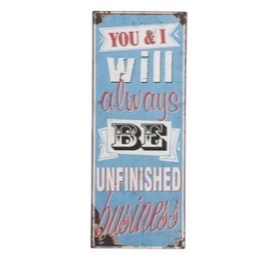 Metal skilt 31x76cm You And I Will Always Be Unfinished Business