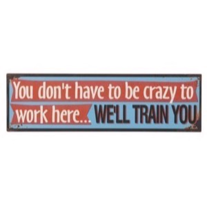 Metal skilt 1397001 You Don't Have To Be Crazy To Work Here - We'll Train You 51x15cm